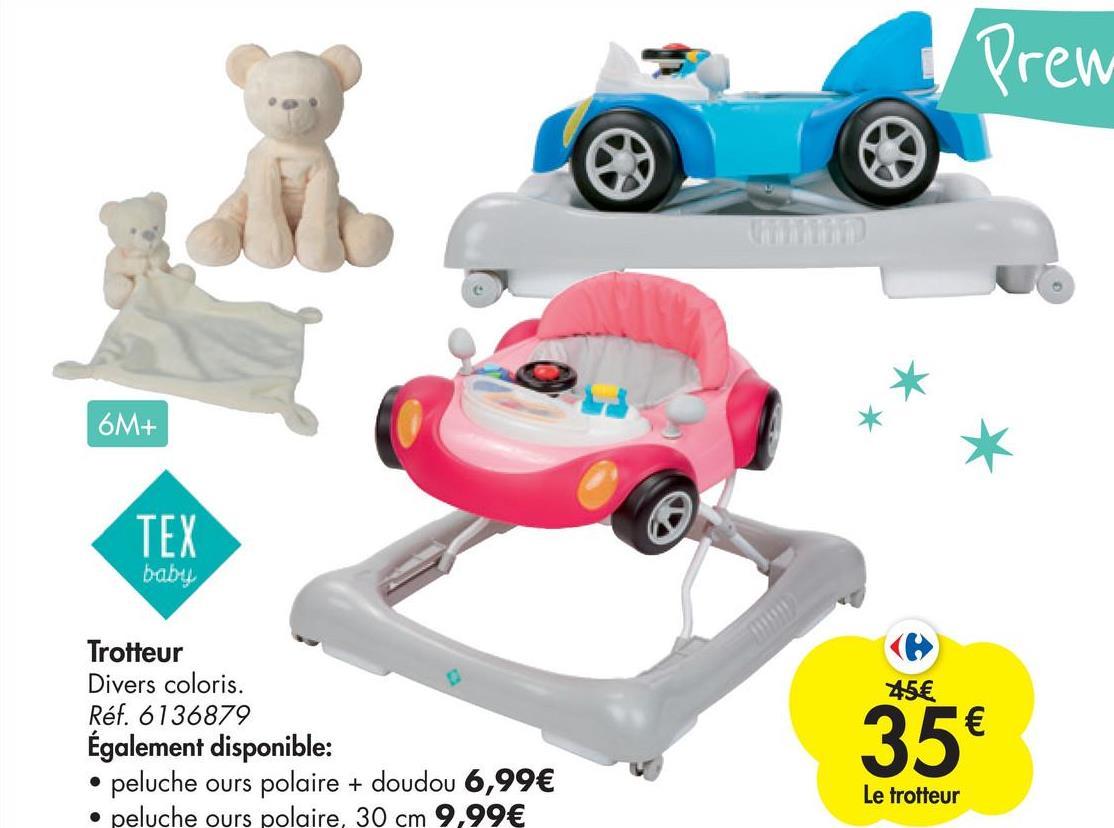 Prew con 6M+ TEX baby 45€ Trotteur Divers coloris. Réf. 6136879 Également disponible: peluche ours polaire + doudou 6,99€ • peluche ours polaire, 30 cm 9,99€ 35€ Le trotteur