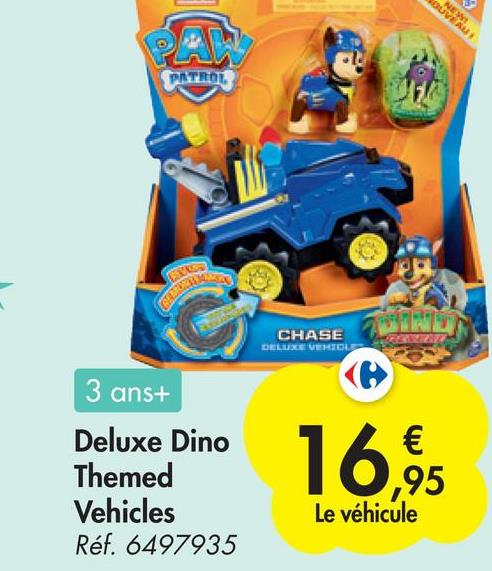 NEW OUVEAU PATRON CHASE DELUXE VEIOU 3 ans+ Deluxe Dino Themed Vehicles Réf. 6497935 16,65 € ,95 Le véhicule