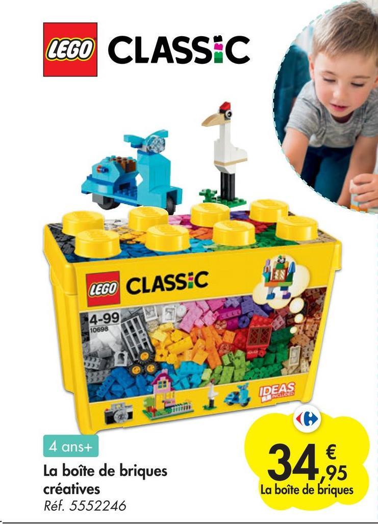 LEGO CLASSIC LEGO CLASSIC 4-99 10698 IDEAS 4 ans+ La boîte de briques créatives Réf. 5552246 € ,95 La boîte de briques
