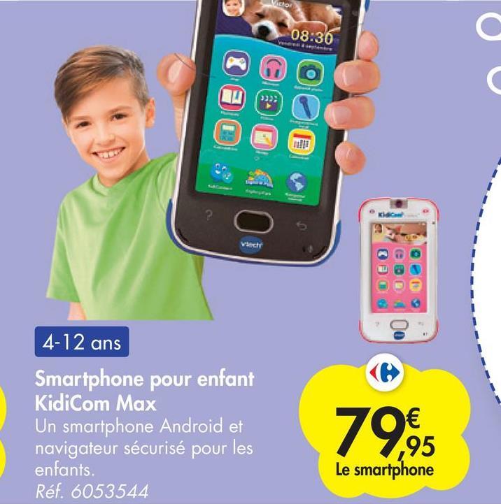 08:36 С C » Vict 4-12 ans Smartphone pour enfant KidiCom Max Un smartphone Android et navigateur sécurisé pour les enfants. Réf. 6053544 € ,95 Le smartphone