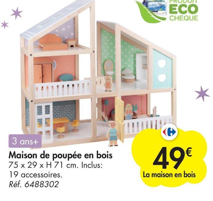 ECO CHEQUE 3 ans+ Maison de poupée en bois 75 x 29 x H 71 cm. Inclus: 19 accessoires. Réf. 6488302 49€ La maison en bois