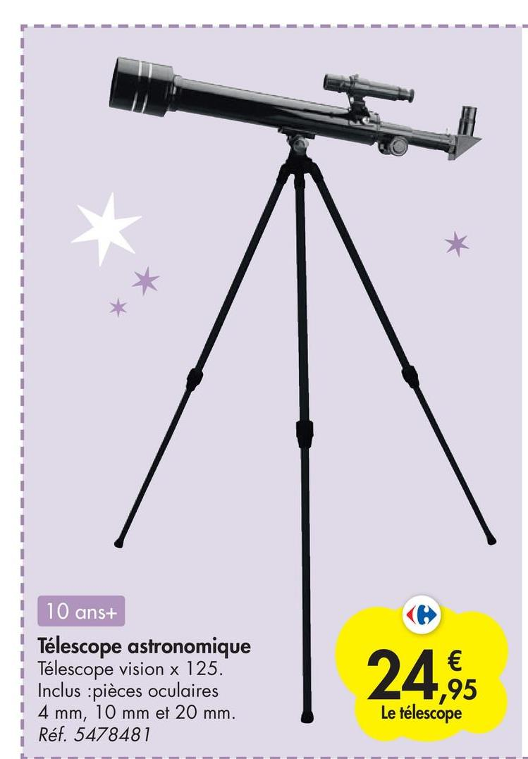 € 10 ans+ Télescope astronomique Télescope vision x 125. Inclus : pièces oculaires 10 mm et 20 mm. Réf. 5478481 7,95 4 mm Le télescope