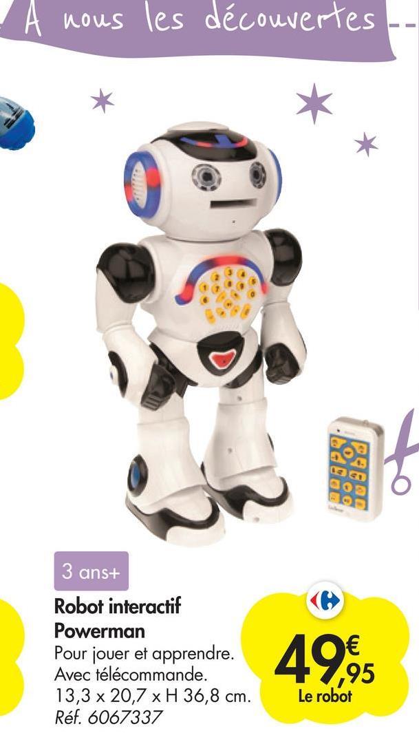A nous les découvertes NO See 0089 3 ans+ Robot interactif Powerman Pour jouer et apprendre. Avec télécommande. 13,3 x 20,7 x H 36,8 cm. Réf. 6067337 49,99 Le robot