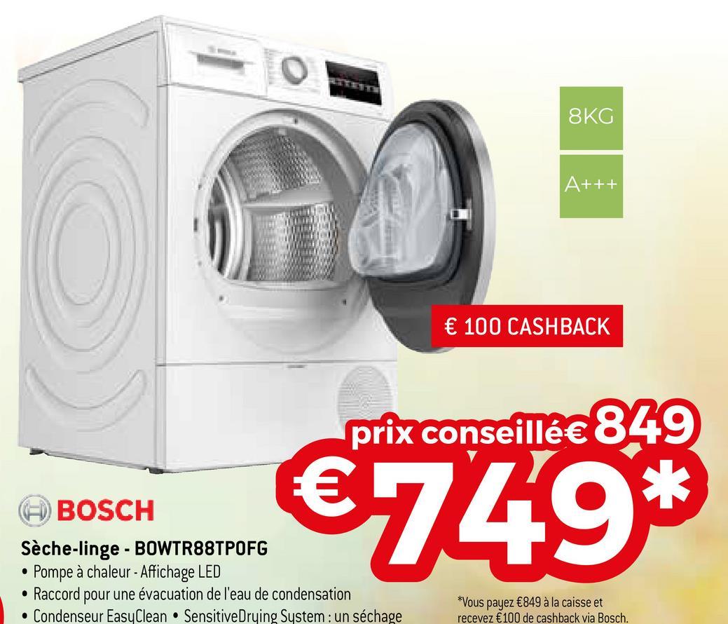 8KG A+++ € 100 CASHBACK prix conseillé€ 849 BOSCH Sèche-linge - BOWTR88TPOFG Pompe à chaleur - Affichage LED • Raccord pour une évacuation de l'eau de condensation • Condenseur EasyClean • Sensitive Drying System : un séchage €749* . *Vous payez €849 à la caisse et recevez €100 de cashback via Bosch.