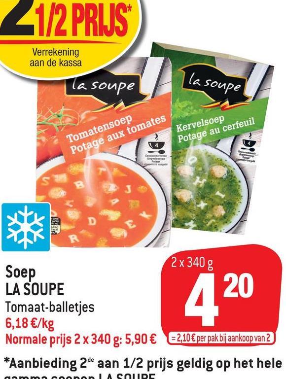 21/2 PRIJS Verrekening aan de kassa Ta soupe I la soupe Tomatensoep Potage aux tomates Kervelsoep Potage au cerfeuil Gece B D E R 2 x 340 g Soep LA SOUPE Tomaat-balletjes 6,18 €/kg Normale prijs 2 x 340 g: 5,90 € 2,10€ per pak bij aankoop van 2 *Aanbieding 2de aan 1/2 prijs geldig op het hele 420 LASOUDC
