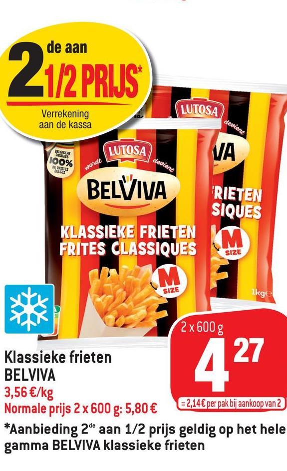 de aan 1/2 PRIJS LUTOSA Verrekening aan de kassa devient BELOSCIE PRITJES VA 100% devient DE PETITES BELGES LUTOSA BELVIVA wordt RIETEN SIQUES SIZE KLASSIEKE FRIETEN FRITES CLASSIQUES M M SIZE Ikge 2x600 g 27 Klassieke frieten BELVIVA 3,56 €/kg = 2,14 € per pak bij aankoop van 2 Normale prijs 2 x 600 g: 5,80 € *Aanbieding 2de aan 1/2 prijs geldig op het hele gamma BELVIVA klassieke frieten 427