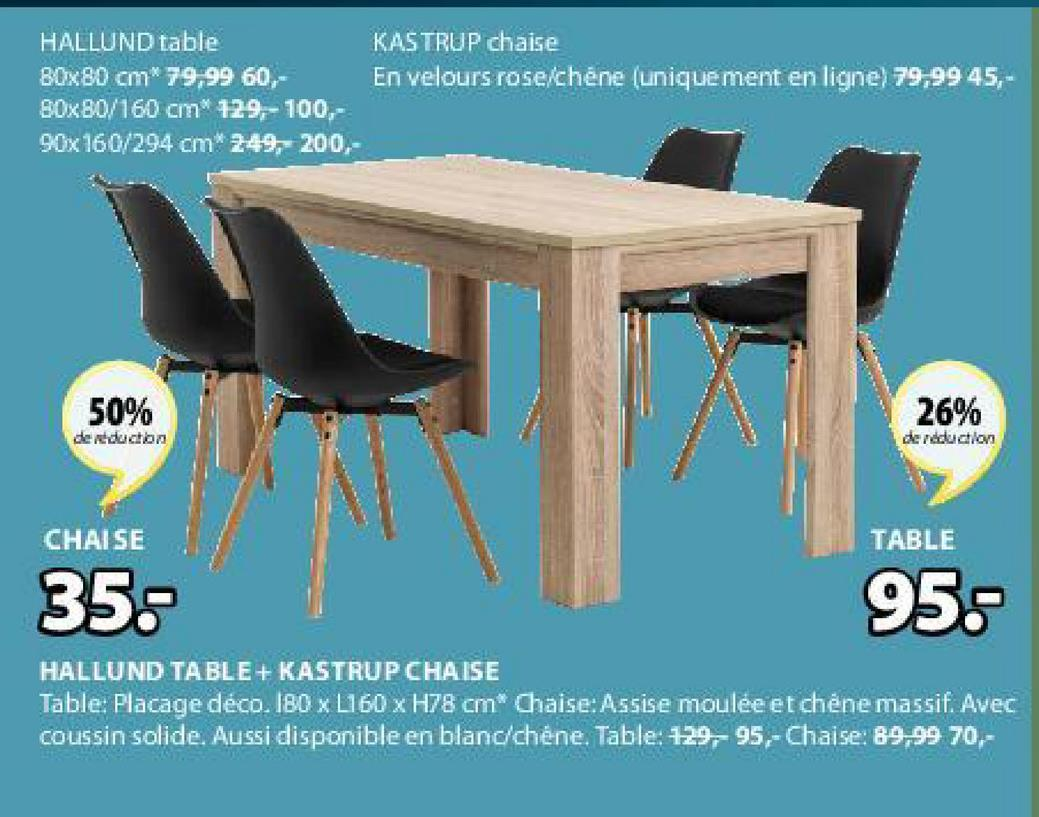 HALLUND table KASTRUP chaise 80x80 cm* 79,99 60, En velours rose/chéne (uniquement en ligne) 79,99 45,- 80x80/160 cm 129,-100,- 90x160/294 cm* 249,- 200,- 50% 26% deducton de reduction CHAISE TABLE 35 95. HALLUND TABLE + KASTRUP CHAISE Table: Placage déco. 180 x L160 x H78 cm* Chaise: Assise moulée et chêne massif. Avec coussin solide. Aussi disponible en blanc/chéne. Table: 129, 95,- Chaise: 89,99 70,-