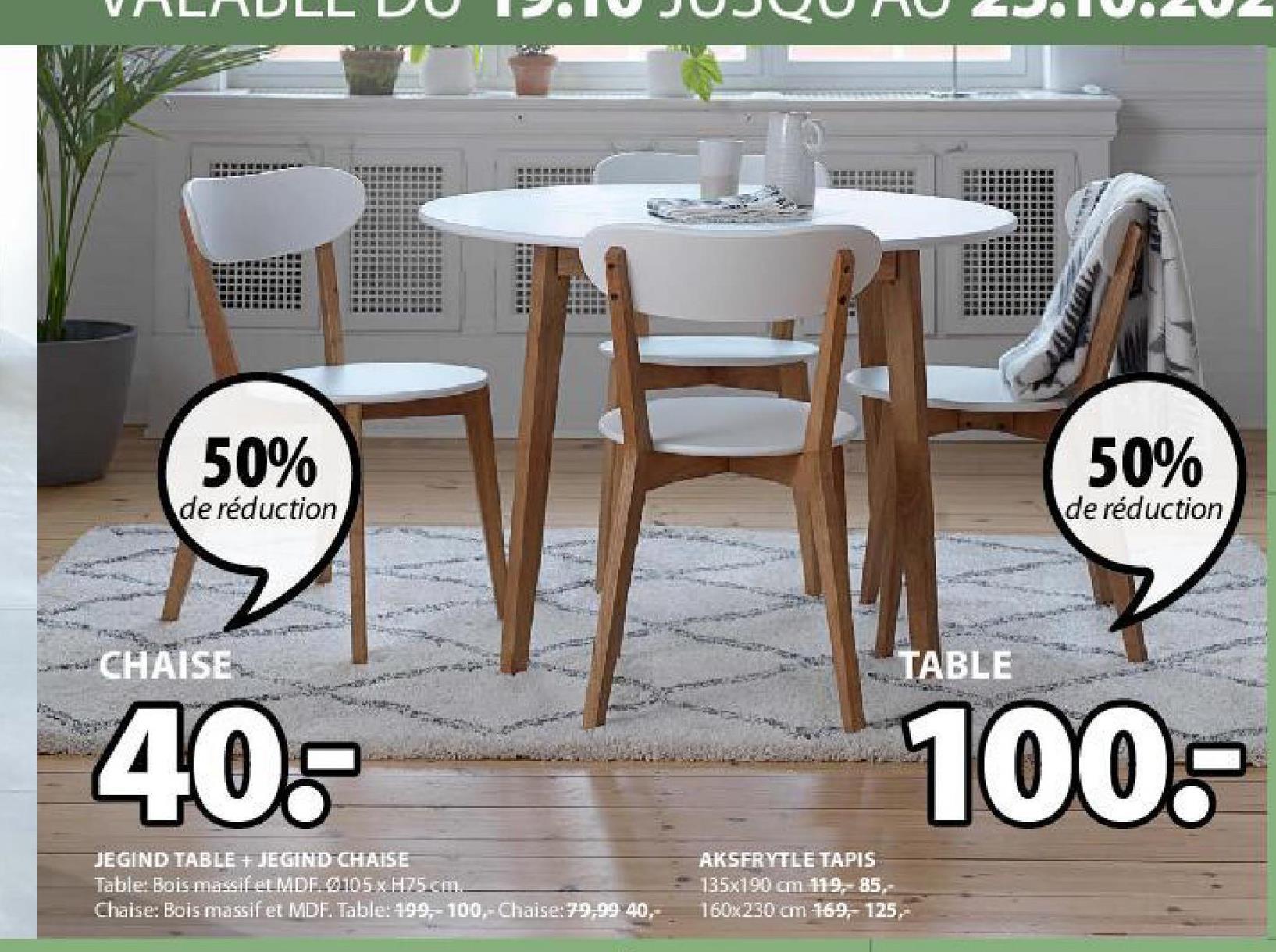 50% 50% de réduction de réduction CHAISE TABLE 40- 100- JEGIND TABLE + JEGIND-CHAISE Table: Bois massif et MDF 4105 x H75cm. Chaise: Bois massif et MDF. Table: 199-100,-Chaise:79,99 40,- AKSFRYTLE TAPIS 135x190 cm 119,- 85,- 160x230 cm 169, 125,-