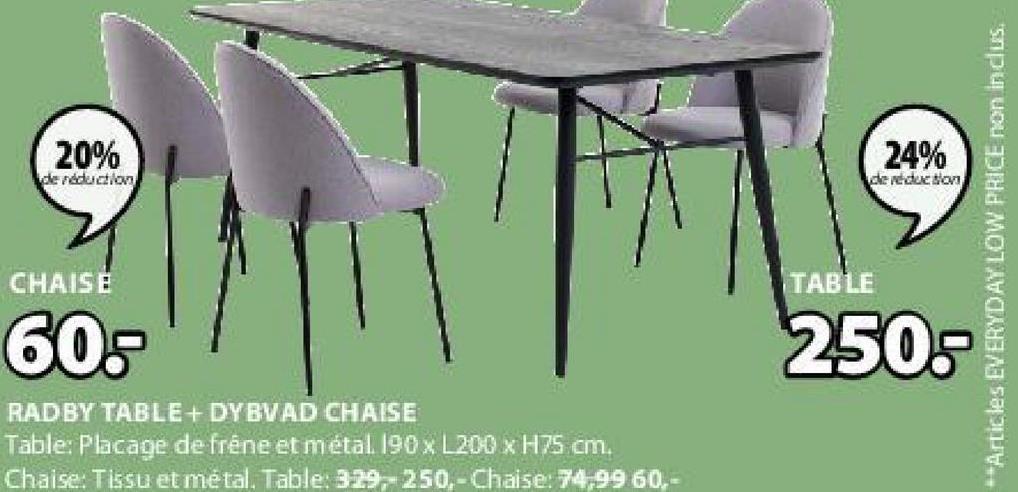20% 24% de reduction de redes son **Articles EVERYDAY LOW PRICE non inclus. CHAISE TABLE 60 250- RADBY TABLE + DYBVAD CHAISE Table: Placage de fréne et métal 190 x L200 x H75 cm. Chaise: Tissu et métal. Table: 329-250,-Chaise: 74,99 60,-