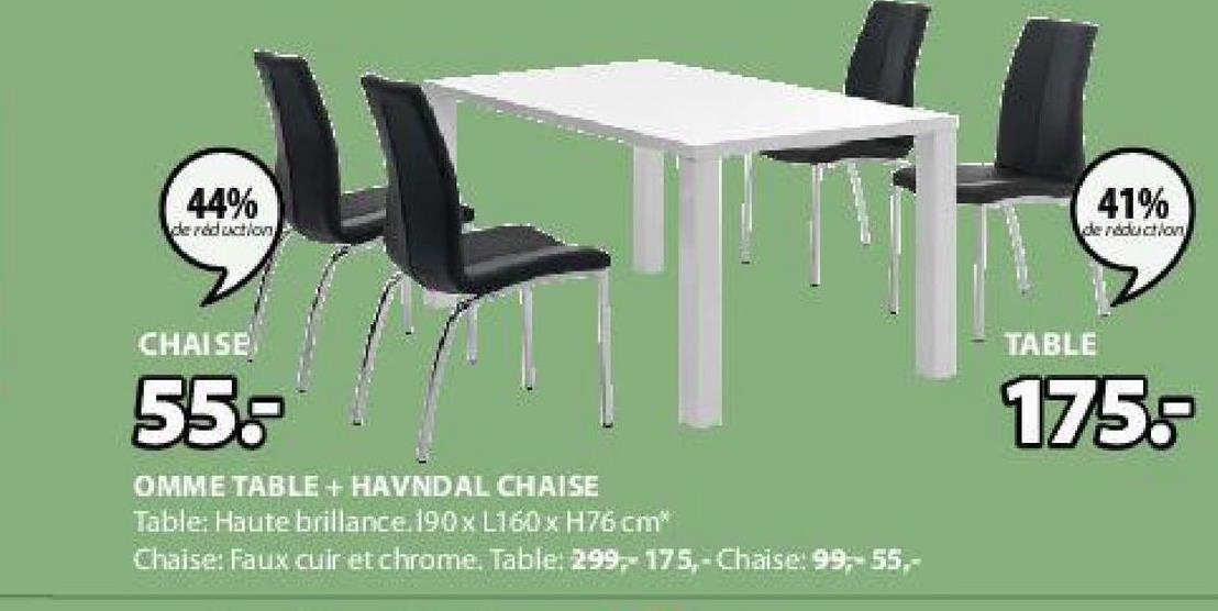 44% 41% de reduction de reduction CHAISE TABLE 55: 175,- OMME TABLE + HAVNDAL CHAISE Table: Haute brillance. 190 X L160 x H76 cm Chaise: Faux cuir et chrome. Table: 299.- 175,-Chaise: 99,-55,-