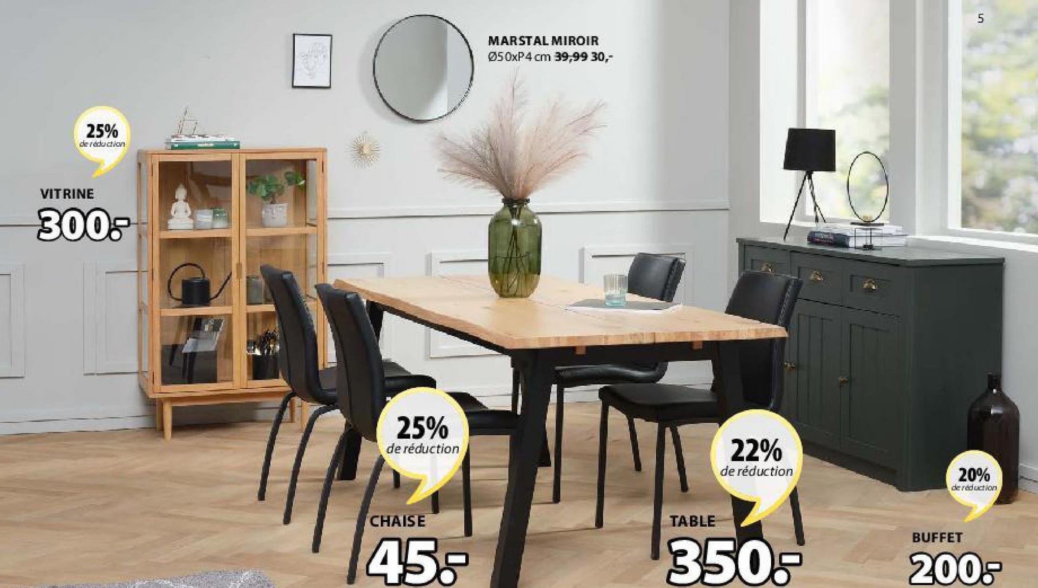 5 MARSTAL MIROIR Ø50xP4 cm 39,99 30,- 25% de reduction VITRINE 300: 25% de réduction 22% de réduction 20% de reduction CHAISE TABLE BUFFET 45. 350.- 200-