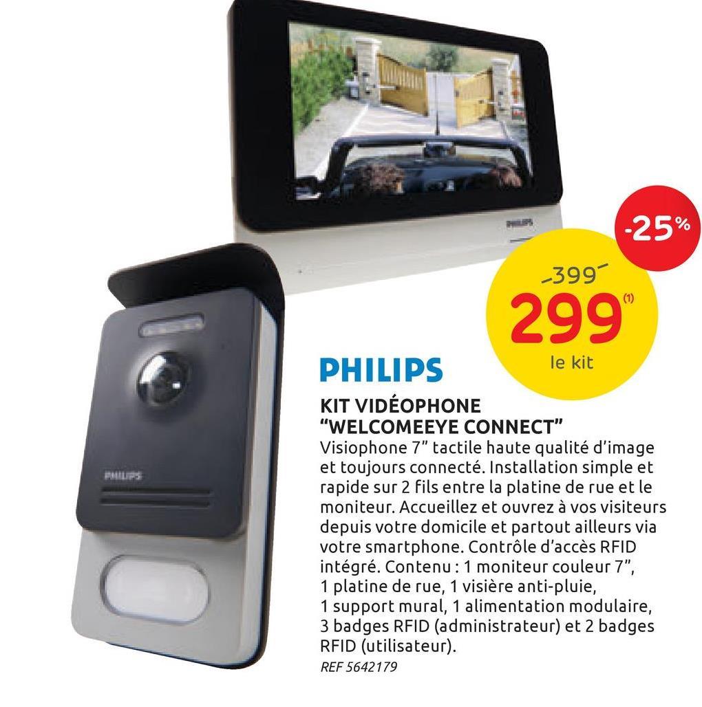 Vidéophone Philips WelcomeEye Connect tactile + badges RFID Envie d'un nouveau vidéophone à installer devant votre porte d'entrée ? Le videophone WelcomeEye Connect de Philips combine parfaitement le design et la technologie pour vous faciliter la vie au quotidien. <br><br> Le moniteur vous offre une image de très haute qualité (résolution 800x480 px) sur son écran couleur de 7: ultraplat. Ce moniteur vous permet une double commande d'un portail motorisé et d'une serrure de porte. Pour ce qui est de la platine de rue, elle dispose de lampes à LED blanches intégrées au niveau de la caméra. Ceci permet une vision nocturne nette et en couleur jusqu'à 2,5 m. La platine est également munie d'une visière anti-pluie afin que l'image reste de bonne qualité même en cas d'intempéries. Bien que l'objectif ne soit pas réglable, la caméra vous offre un angle de vue extrêmement large (H 130°/V 90°). De plus, vous avez le choix entre six sonneries différentes réglables jusqu'à 85 dB. Enfin, le bouton de sonnerie, ainsi que votre plaque nominative sur la platine sont rétro-éclairés. <br><br> Le vidéophone vous permet d'ouvrir votre porte ou portail à vos visiteurs de trois manières différentes. La première passe par l'application Wi-Fi que vous installez sur votre smartphone. Vous pouvez également régler votre smartphone de sorte qu'il vous envoie une notification dès que quelqu'un sonne à votre porte. La seconde façon est via le moniteur à écran tactile. Enfin, vous pouvez également rentrer chez vous en scannant un des trois badges RFID, tout simplement. Un contrôleur d'accès RFID est installé sur la platine de rue, ce qui permet l'utilisation très simple de badges. Cette dernière solution convient parfaitement aux personnes ne disposant pas d'un smartphone par exemple. <br><br> Vous n'êtes pas chez vous ? Même si vous n'êtes pas présent lorsqu'un visiteur sonne à votre porte, rien ne vous empêche d'utiliser ce magnifique gadget. En effet, vous avez la possibilité d'enregistrer un