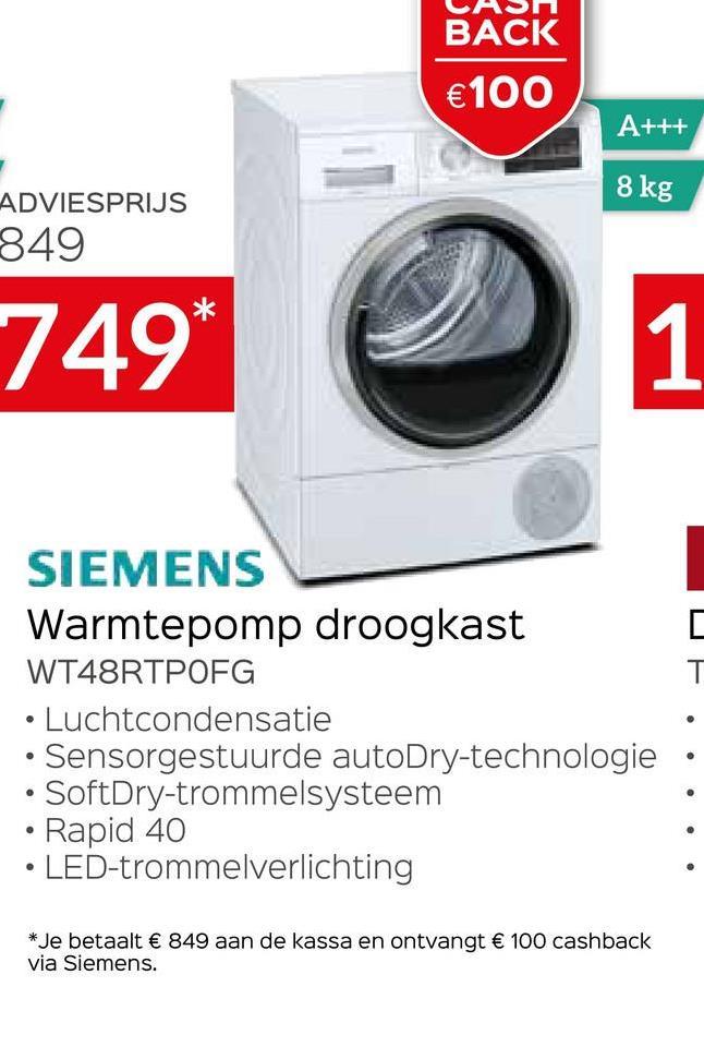 BACK €100 A+++ 8 kg ADVIESPRIJS 849 749* 1 SIEMENS Warmtepomp droogkast WT48RTPOFG • Luchtcondensatie • Sensorgestuurde autoDry-technologie • SoftDry-trommelsysteem Rapid 40 LED-trommelverlichting * Je betaalt € 849 aan de kassa en ontvangt € 100 cashback via Siemens