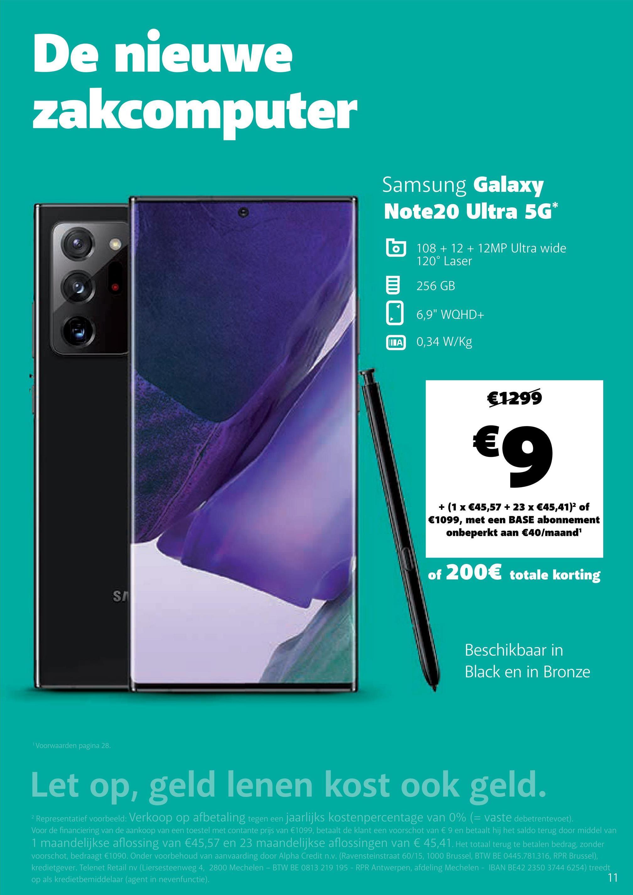 """De nieuwe zakcomputer Samsung Galaxy Note20 Ultra 5G* o 108 + 12 + 12MP Ultra wide 120° Laser 5 256 GB 6,9"""" WQHD+ ΠΙΑ 0,34 W/kg €1299 eg + (1 x €45,57 + 23 x €45,41)2 of €1099, met een BASE abonnement onbeperkt aan €40/maand' of 200€ totale korting SH Beschikbaar in Black en in Bronze 1 Voorwaarden pagina 28. Let op, geld lenen kost ook geld. Representatief voorbeeld: Verkoop op afbetaling tegen een jaarlijks kostenpercentage van 0% (= vaste debetrentevoet). Voor de financiering van de aankoop van een toestel met contante prijs van €1099, betaalt de klant een voorschot van € 9 en betaalt hij het saldo terug door middel van 1 maandelijkse aflossing van €45,57 en 23 maandelijkse aflossingen van € 45,41. Het totaal terug te betalen bedrag, zonder voorschot, bedraagt €1090. Onder voorbehoud van aanvaarding door Alpha Credit n.v. (Ravensteinstraat 60/15, 1000 Brussel, BTW BE 0445.781.316, RPR Brussel), kredietgever. Telenet Retail nv (Liersesteenweg 4, 2800 Mechelen - BTW BE 0813 219 195 - RPR Antwerpen, afdeling Mechelen - IBAN BE42 2350 3744 6254) treedt op als kredietbemiddelaar (agent in nevenfunctie). 11"""
