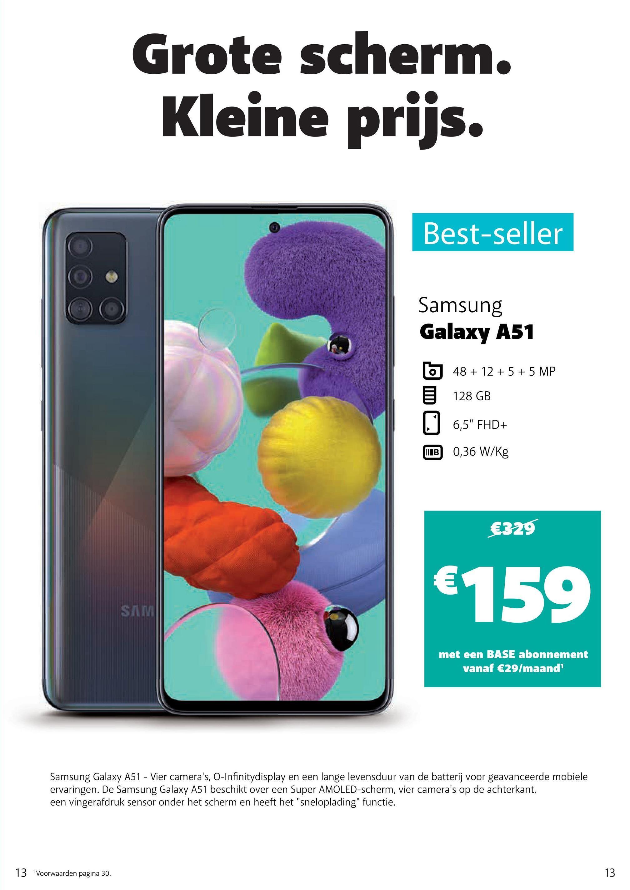 """Grote scherm. Kleine prijs. Best-seller Samsung Galaxy A51 48 + 12 + 5 + 5 MP 5 128 GB 6,5"""" FHD+ WIB 0,36 W/kg €329 €159 SIMI met een BASE abonnement vanaf €29/maand Samsung Galaxy A51 - Vier camera's, O-Infinitydisplay en een lange levensduur van de batterij voor geavanceerde mobiele ervaringen. De Samsung Galaxy A51 beschikt over een Super AMOLED-scherm, vier camera's op de achterkant, een vingerafdruk sensor onder het scherm en heeft het """"sneloplading"""" functie. 13 Voorwaarden pagina 30. 13"""