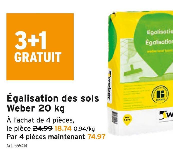 3+1 Egalisatie Égalisatior GRATUIT weber H O Égalisation des sols Weber 20 kg À l'achat de 4 pièces, le pièce 24.99 18.74 0.94/kg Par 4 pièces maintenant 74.97 w we Care Art. 555414