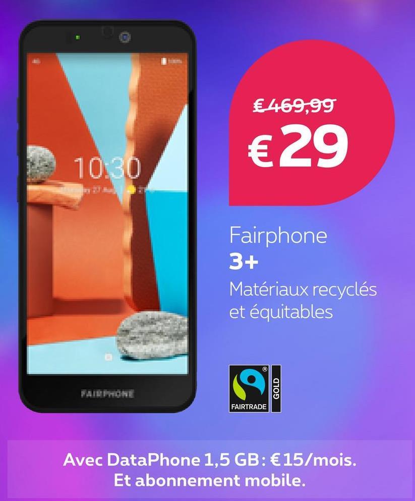€ 469,99 €29 10:30 Fairphone 3+ Matériaux recyclés et équitables GOLD FAIRTRADE Avec DataPhone 1,5 GB: €15/mois. Et abonnement mobile.