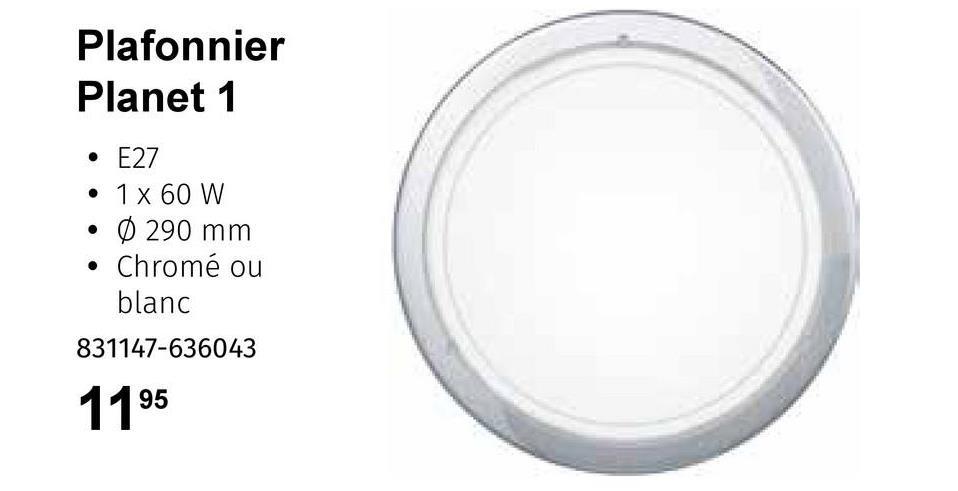 Plafonnier Planet 1 . • E27 • 1 x 60 W 0 290 mm Chromé ou blanc 831147-636043 1195