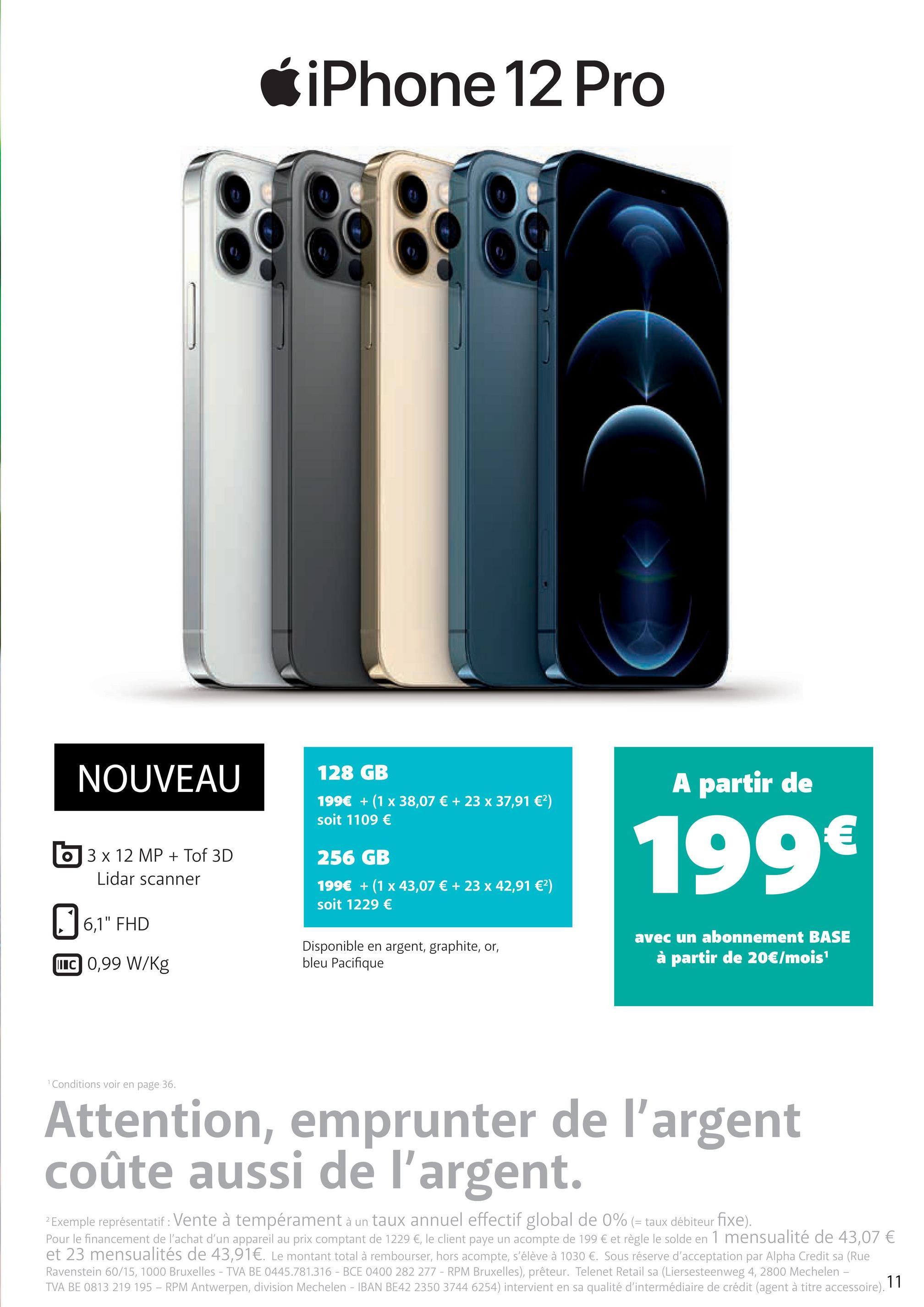 """iPhone 12 Pro BOBO NOUVEAU 128 GB 199€ + (1 x 38,07 € + 23 x 37,91 €2) soit 1109 € A partir de € 256 GB 0 3 x 12 MP + Tof 3D Lidar scanner 199€ 199€ + (1 x 43,07 € + 23 x 42,91 €) soit 1229 € 0 6,1"""" FHD avec un abonnement BASE à partir de 20€/mois Disponible en argent, graphite, or, bleu Pacifique UIC 0,99 W/kg Conditions voir en page 36. Attention, emprunter de l'argent coûte aussi de l'argent. 2 Exemple représentatif : Vente à tempérament à un taux annuel effectif global de 0% (= taux débiteur fixe). Pour le financement de l'achat d'un appareil au prix comptant de 1229 €, le client paye un acompte de 199 € et règle le solde en 1 mensualité de 43,07 € et 23 mensualités de 43,91€. Le montant total à rembourser, hors acompte, s'élève à 1030 €. Sous réserve d'acceptation par Alpha Credit sa (Rue Ravenstein 60/15, 1000 Bruxelles - TVA BE 0445.781.316 - BCE 0400 282 277 - RPM Bruxelles), prêteur. Telenet Retail sa (Liersesteenweg 4, 2800 Mechelen - TVA BE 0813 219 195 - RPM Antwerpen, division Mechelen - IBAN BE42 2350 3744 6254) intervient en sa qualité d'intermédiaire de crédit (agent à titre accessoire). 11"""