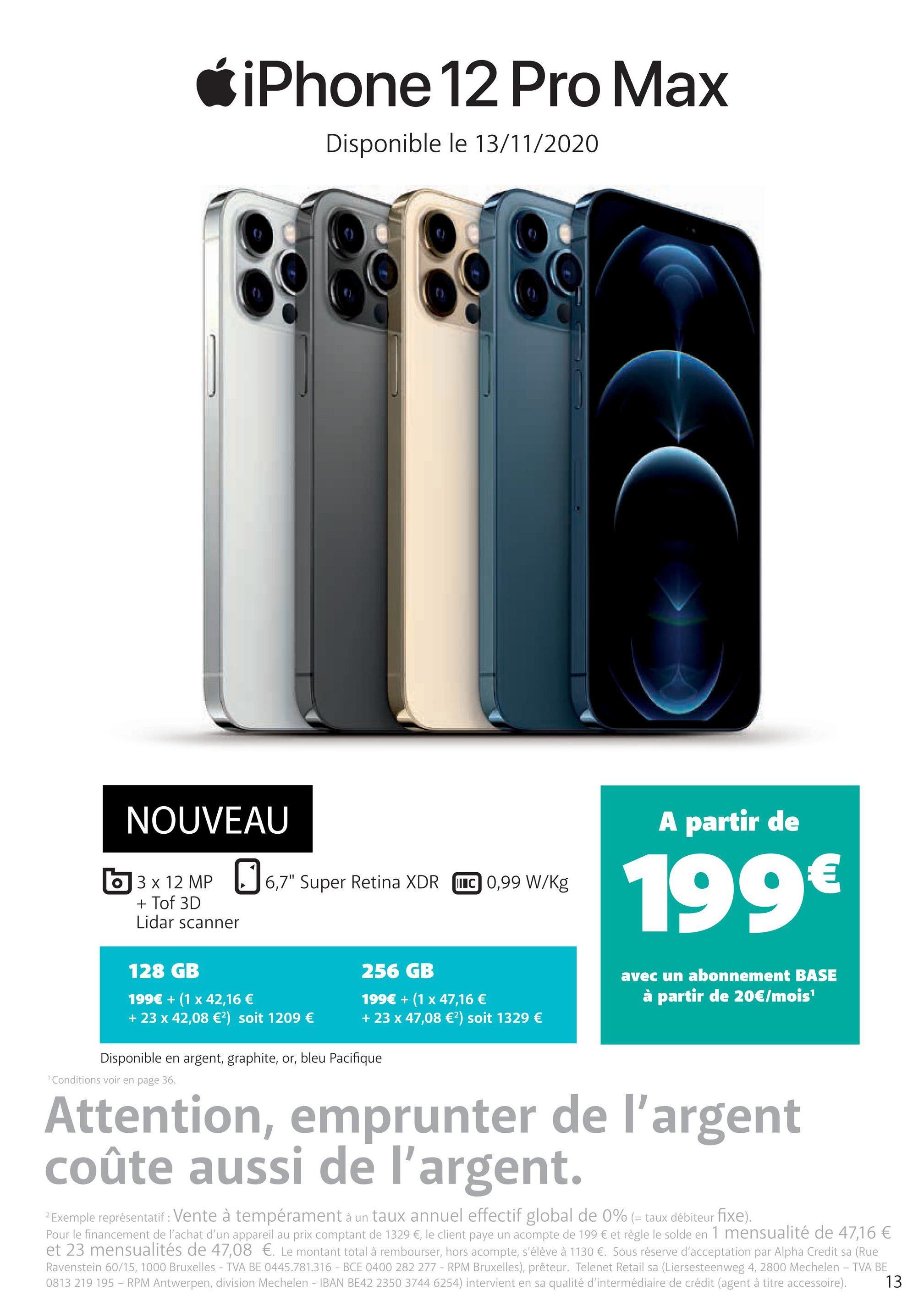 """iPhone 12 Pro Max Disponible le 13/11/2020 BRBE NOUVEAU A partir de € 63 x 12 MP 6,7"""" Super Retina XDR WC 0,99 W/kg 199€ + Tof 3D Lidar scanner 128 GB 256 GB 199€ + (1 x 47,16 € + 23 x 47,08 €?) soit 1329 € avec un abonnement BASE à partir de 20€/mois 199€ + (1 x 42,16 € + 23 x 42,08 €) soit 1209 € Disponible en argent, graphite, or, bleu Pacifique Conditions voir en page 36. Attention, emprunter de l'argent coûte aussi de l'argent. 2 Exemple représentatif : Vente à tempérament à un taux annuel effectif global de 0% (= taux débiteur fixe). Pour le financement de l'achat d'un appareil au prix comptant de 1329 €, le client paye un acompte de 199 € et règle le solde en 1 mensualité de 47,16 € et 23 mensualités de 47,08 €. Le montant total à rembourser, hors acompte, s'élève à 1130 €. Sous réserve d'acceptation par Alpha Credit sa (Rue Ravenstein 60/15, 1000 Bruxelles - TVA BE 0445.781.316 - BCE 0400 282 277 - RPM Bruxelles), prêteur. Telenet Retail sa (Liersesteenweg 4, 2800 Mechelen - TVA BE 0813 219 195 - RPM Antwerpen, division Mechelen - IBAN BE42 2350 3744 6254) intervient en sa qualité d'intermédiaire de crédit (agent à titre accessoire). 13"""