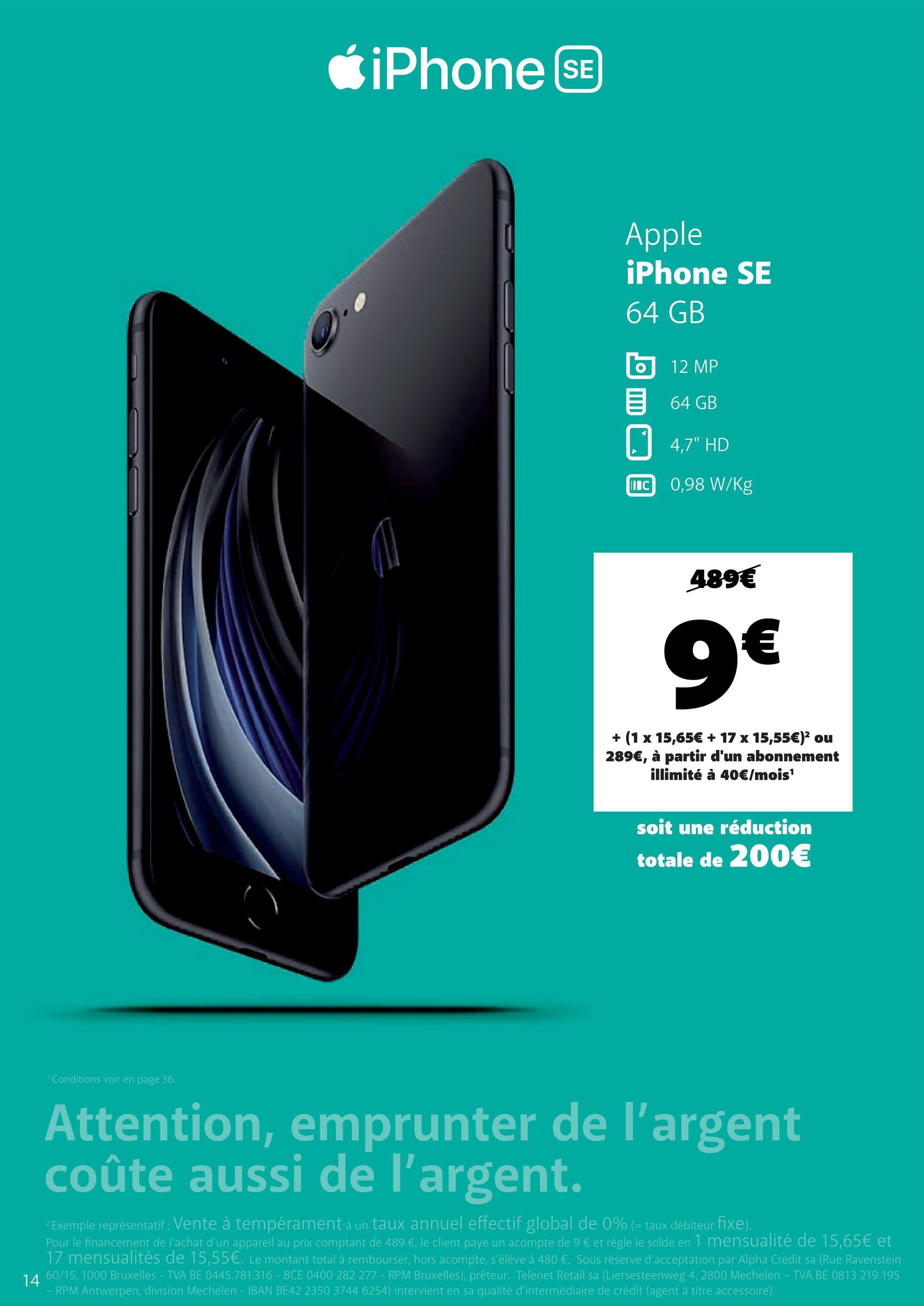 """CiPhone SE Apple iPhone SE 64 GB O 12 MP 64 GB 0 4,7"""" HD MIC 0,98 W/kg 489€ 9€ + (1 x 15,65€ + 17 x 15,55€)2 ou 289€, à partir d'un abonnement illimité à 40€/mois soit une réduction totale de 200€ 1 Conditions voir en page 36. Attention, emprunter de l'argent coûte aussi de l'argent. 2 Exemple représentatif : Vente à tempérament à un taux annuel effectif global de 0% (= taux débiteur fixe). Pour le financement de l'achat d'un appareil au prix comptant de 489 €, le client paye un acompte de 9 € et règle le solde en 1 mensualité de 15,65€ et 17 mensualités de 15,55€. Le montant total à rembourser, hors acompte, s'élève à 480 €. Sous réserve d'acceptation par Alpha Credit sa (Rue Ravenstein 14 60/15, 1000 Bruxelles - TVA BE 0445.781.316 - BCE 0400 282 277 - RPM Bruxelles), prêteur. Telenet Retail sa (Liersesteenweg 4, 2800 Mechelen - TVA BE 0813 219 195 RPM Antwerpen, division Mechelen - IBAN BE42 2350 3744 6254) intervient en sa qualité d'intermédiaire de crédit (agent à titre accessoire)."""