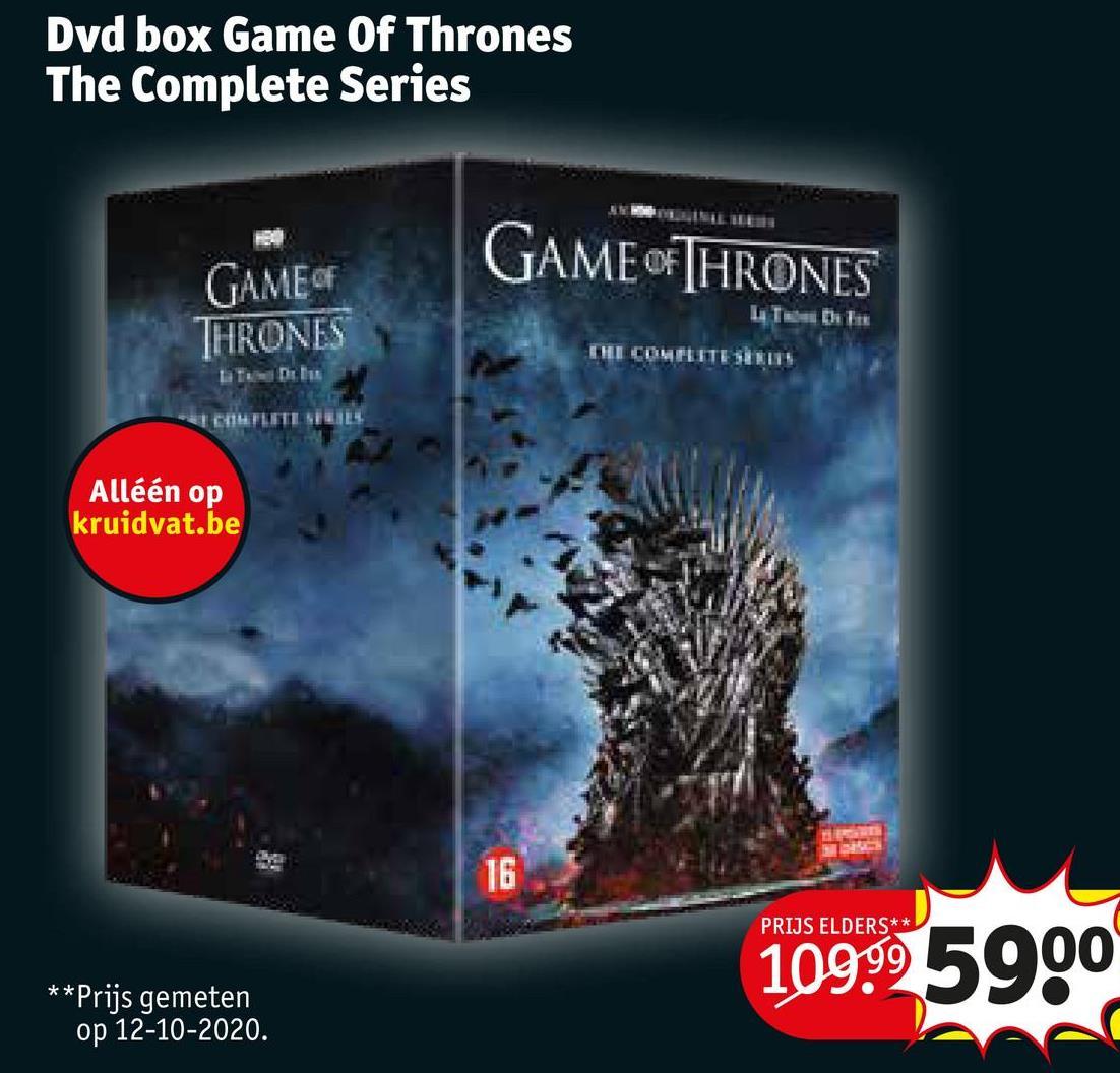 Dvd box Game Of Thrones The Complete Series GAME OF THRONES GAME OF THRONES LTE the THI CONFLITE SEIN * CHFLETI SL. Alléén op kruidvat.be 16 PRIJS ELDERS** 109995900 ** Prijs gemeten op 12-10-2020.