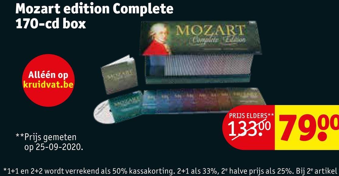 Mozart edition Complete 170-cd box MOZART Alléén op kruidvat.be PRIJS ELDERS** 13300 7900 **Prijs gemeten op 25-09-2020. *1+1 en 2+2 wordt verrekend als 50% kassakorting. 2+1 als 33%, 2e halve prijs als 25%. Bij 2e artikel