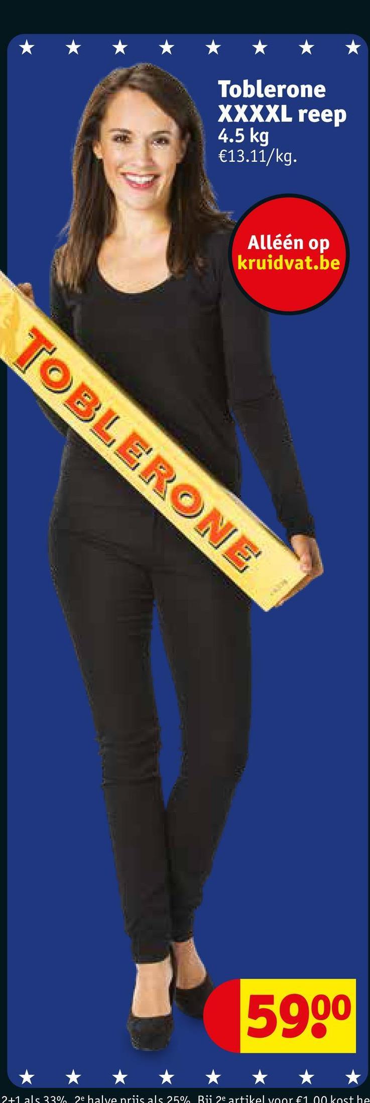 Toblerone XXXXL reep 4.5 kg €13.11/kg. Alléén op kruidvat.be TOBLERONE 5900 2+1 als 33% 2e halve priis als 25% Bü 2e artikel voor €100 kost he