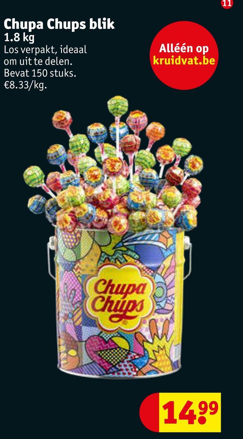 11 Alléén op Chupa Chups blik 1.8 kg Los verpakt, ideaal om uit te delen. Bevat 150 stuks. €8.33/kg. kruidvat.be Chupa Chups 1499