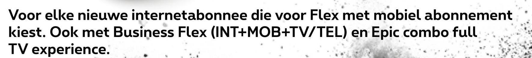Voor elke nieuwe internetabonnee die voor Flex met mobiel abonnement kiest. Ook met Business Flex (INT+MOB+TV/TEL) en Epic combo full TV experience.