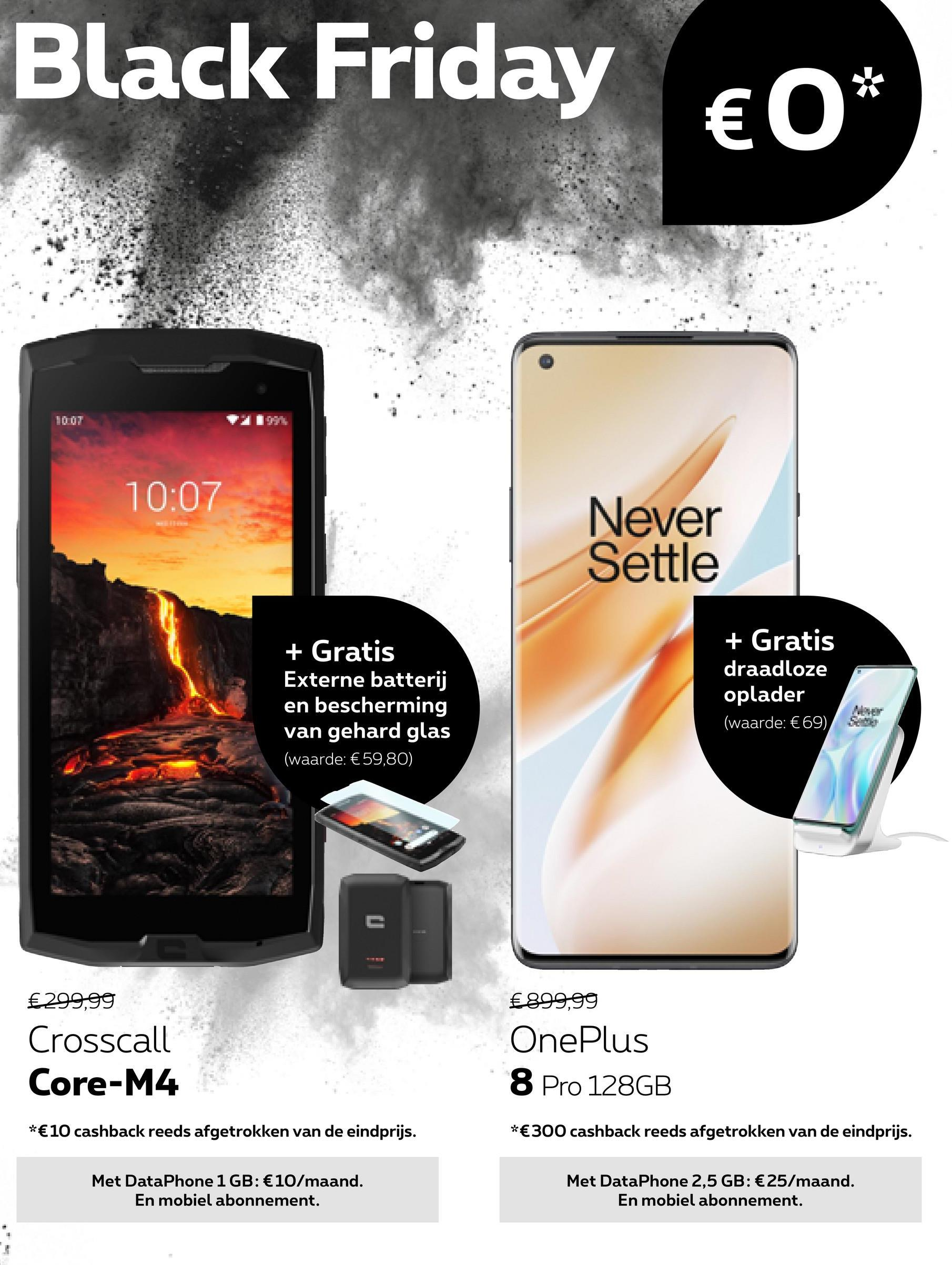 Black Friday €0* 10:07 Never Settle + Gratis Externe batterij en bescherming van gehard glas (waarde: €59,80) + Gratis draadloze oplader (waarde: €69), €299,99 Crosscall Core-M4 €899,99 OnePlus 8 Pro 128GB *€10 cashback reeds afgetrokken van de eindprijs. *€300 cashback reeds afgetrokken van de eindprijs. Met DataPhone 1 GB: €10/maand. En mobiel abonnement. Met DataPhone 2,5 GB: €25/maand. En mobiel abonnement.