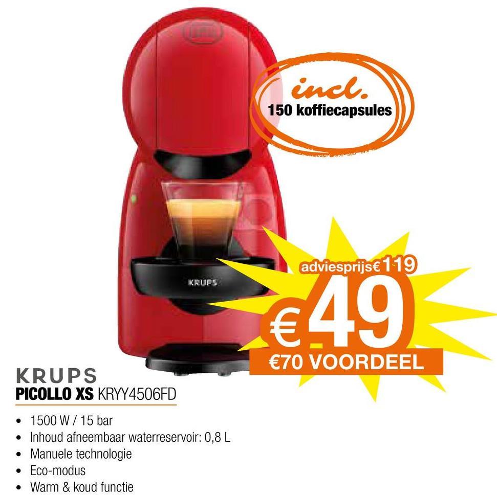 incl. 150 koffiecapsules adviesprijs € 119 KRUFS €49) €70 VOORDEEL KRUPS PICOLLO XS KRYY4506FD • 1500 W / 15 bar • Inhoud afneembaar waterreservoir: 0,8 L Manuele technologie • Eco-modus • Warm & koud functie