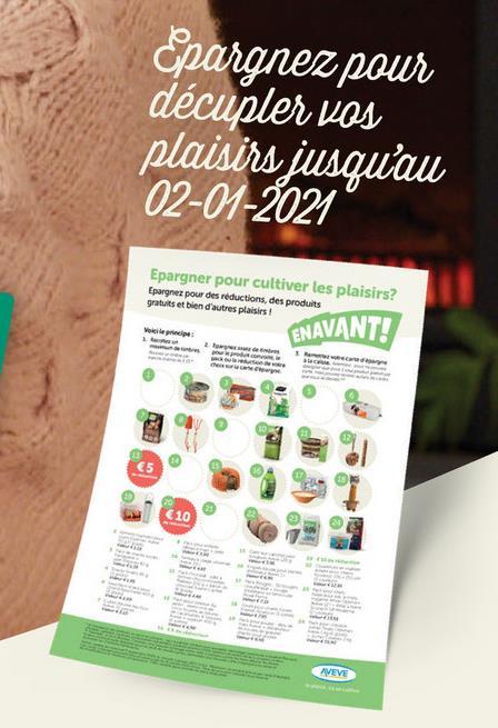 Epargnez pour décupler vos plaisirs jusqu'au 02-01-2021 Epargner pour cultiver les plaisirs? Epargner pour des réductions, des produits gratuits et bien d'autres plaisirs ENAVANT! www €5 €10 AVEVE