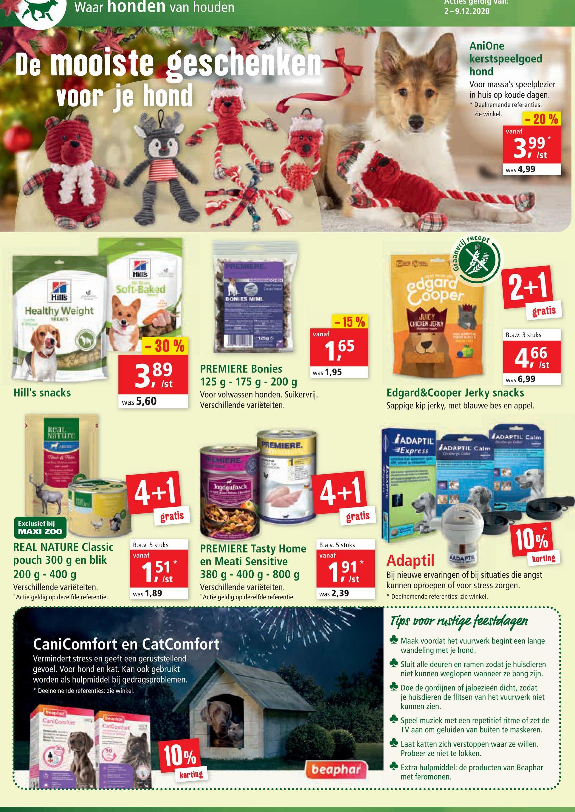 an. Waar honden van houden geldig 2-9.12.2020 De mooiste geschenken voor je hond AniOne kerstspeelgoed hond Voor massa's speelplezier in huis op koude dagen. * Deelnemende referenties: zie winkel. - 20 % vanaf 3,99 was 4,99 recept Auee? PREMIERE Hill's Soft-Baked edgard Cooper 2+1 Hills BONIES MINI. Healthy Weight gratis - 15 % CHICKEN JERRY vanaf B.a.v. 3 stuks 125 -30% 165 466 1 /st 389 was 1,95 was 6,99 Hill's snacks PREMIERE Bonies 125 g - 175 g - 200 g Voor volwassen honden. Suikervrij. Verschillende variëteiten. was 5,60 Edgard&Cooper Jerky snacks Sappige kip jerky, met blauwe bes en appel. RC Nature JADAPTIL Salmi PREMIERE. LADAPTIL Express JADAPTIL Calm REMIERE Jagdgulasch 4+1 4+1 ADATE gratis gratis Exclusief bij MAXI ZOO * 10% B.a.v. 5 stuks B.a.v. 5 stuks vanaf vanaf * REAL NATURE Classic pouch 300 g en blik 200 g - 400 g Verschillende variëteiten. Actie geldig op dezelfde referentie. Adaptil ADAPTI 1,51 PREMIERE Tasty Home en Meati Sensitive 380 g - 400 g - 800 g Verschillende variëteiten. Actie geldig op dezelfde referentie. 191 I/st 1 /st korting Bij nieuwe ervaringen of bij situaties die angst kunnen oproepen of voor stress zorgen. Deelnemende referenties: zie winkel. was 1,89 was 2,39 * Tips voor rustige feestdagen CaniComfort en CatComfort Vermindert stress en geeft een geruststellend gevoel. Voor hond en kat. Kan ook gebruikt worden als hulpmiddel bij gedragsproblemen. * Deelnemende referenties: zie winkel. Maak voordat het vuurwerk begint een lange wandeling met je hond. Sluit alle deuren en ramen zodat je huisdieren niet kunnen weglopen wanneer ze bang zijn. Doe de gordijnen of jaloezieën dicht, zodat je huisdieren de flitsen van het vuurwerk niet kunnen zien. Speel muziek met een repetitief ritme of zet de TV aan om geluiden van buiten te maskeren. Laat katten zich verstoppen waar ze willen. Probeer ze niet te lokken. Extra hulpmiddel: de producten van Beaphar met feromonen. be Can Comfort BERID Car Com 30 10% beaphar korting