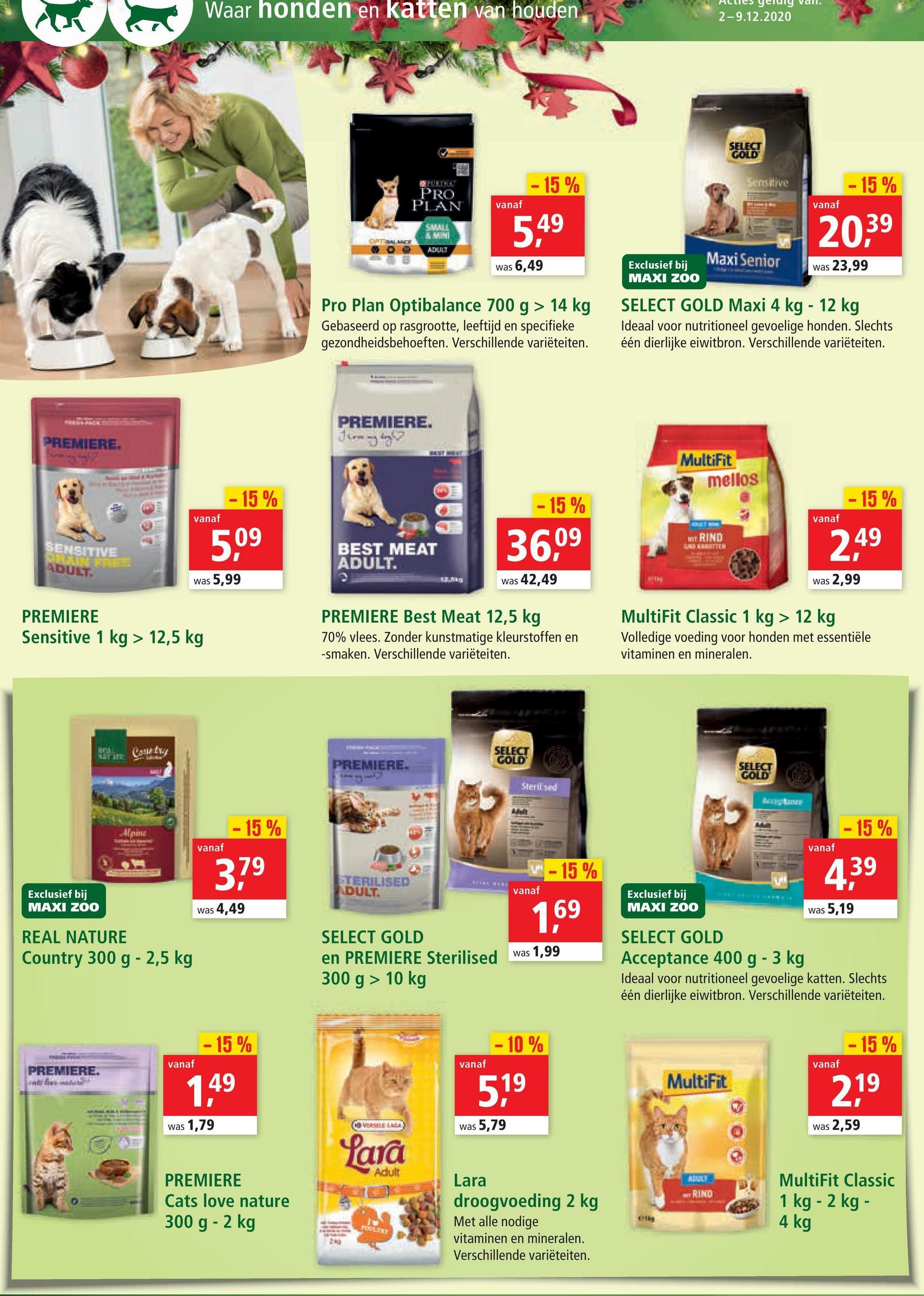 re 1 Waar honden en katten van houden 2-9.12.2020 SELECT GOLD - 15 % Sensitive - 15 % PRO PLAN vanaf vanaf SMALL AN 5,49 20,39 DURCH was 6,49 Maxi Senior Exclusief bij MAXI ZOO was 23,99 Pro Plan Optibalance 700 g > 14 kg Gebaseerd op rasgrootte, leeftijd en specifieke gezondheidsbehoeften. Verschillende variëteiten. SELECT GOLD Maxi 4 kg - 12 kg Ideaal voor nutritioneel gevoelige honden. Slechts één dierlijke eiwitbron. Verschillende variëteiten. TE PREMIERE. Thongly ? PREMIERE. MultiFit mellos - 15 % -15% - 15 % vanaf vanaf SENSITIVE MIT RIND 5,09 BEST MEAT ADULT. 36,09 TEM 2,49 ADULT. was 5,99 was 42,49 was 2,99 PREM ERE Sensitive 1 kg > 12,5 kg PRE ERI st Meat 12,5 kg 70% vlees. Zonder kunstmatige kleurstoffen en -smaken. Verschillende variëteiten. tiFit Classic 1 kg > 12 kg Volledige voeding voor honden met essentiële vitaminen en mineralen. NGIT LE SELECT GOLD PREMIERE. SELECT GOLD Steril se - 15% - 15% vanaf vanaf 379 IF - 15 % LTERILISED DULT. 439 vanaf Exclusief bij MAXI ZOO Exclusief bij MAXI ZOO was 4,49 169 was 5,19 REAL NATURE Country 300 g - 2,5 kg SELECT GOLD en PREMIERE Sterilised 300 g > 10 kg was 1,99 SELECT GOLD Acceptance 400 g - 3 kg Ideaal voor nutritioneel gevoelige katten. Slechts één dierlijke eiwitbron. Verschillende variëteiten. - 15 % - 10 % - 15 % vanaf vanaf vanaf PREMIERE. 1.49 MultiFit 519 219 was 1,79 VESELLER was 5,79 was 2,59 Lara RIND PREMIERE Cats love nature 300 g - 2 kg Lara droogvoeding 2 kg Met alle nodige vitaminen en mineralen. Verschillende variëteiten. MultiFit Classic 1 kg - 2 kg - 4 kg PELIT