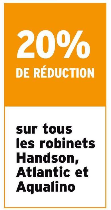 20% DE RÉDUCTION sur tous les robinets Handson, Atlantic et Aqualino