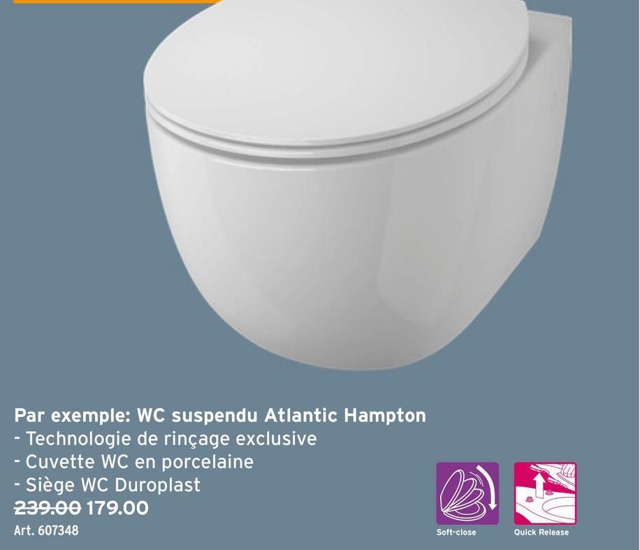 Par exemple: WC suspendu Atlantic Hampton - Technologie de rinçage exclusive - Cuvette WC en porcelaine - Siège WC Duroplast 239.00 179.00 Art. 607348 Soft-close Quick Release