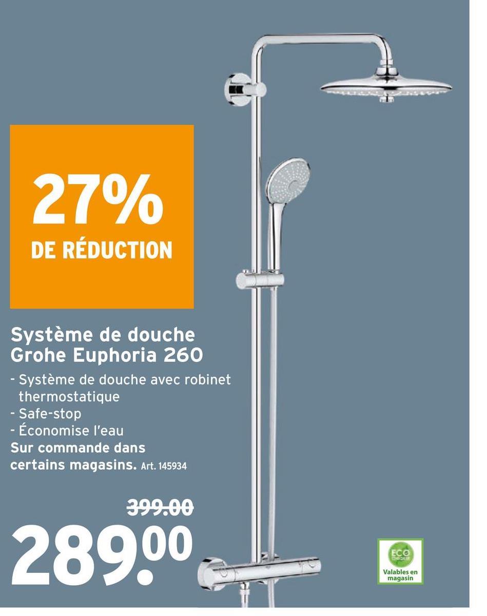27% DE RÉDUCTION Système de douche Grohe Euphoria 260 - Système de douche avec robinet thermostatique - Safe-stop - Économise l'eau Sur commande dans certains magasins. Art. 145934 399.00 289.00 ECO Valables en magasin
