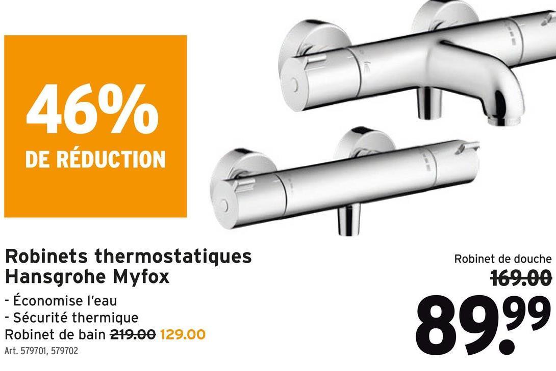 46% DE RÉDUCTION Robinet de douche 169.00 Robinets thermostatiques Hansgrohe Myfox - Économise l'eau - Sécurité thermique Robinet de bain 219.00 129.00 Art. 579701, 579702 89.99