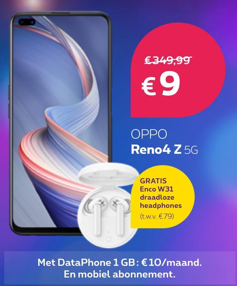 € 349,99 €9 OPPO Reno4 Z5G GRATIS Enco W31 draadloze headphones (t.w.v. €79) Met DataPhone 1 GB: €10/maand. En mobiel abonnement.