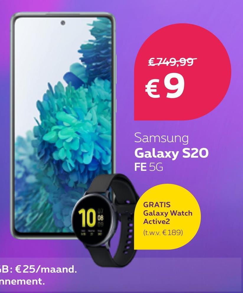 € 749,99 €9 Samsung Galaxy S20 FE 5G 10 GRATIS Galaxy Watch Active2 (t.w.v. €189) FB: €25/maand. nnement.
