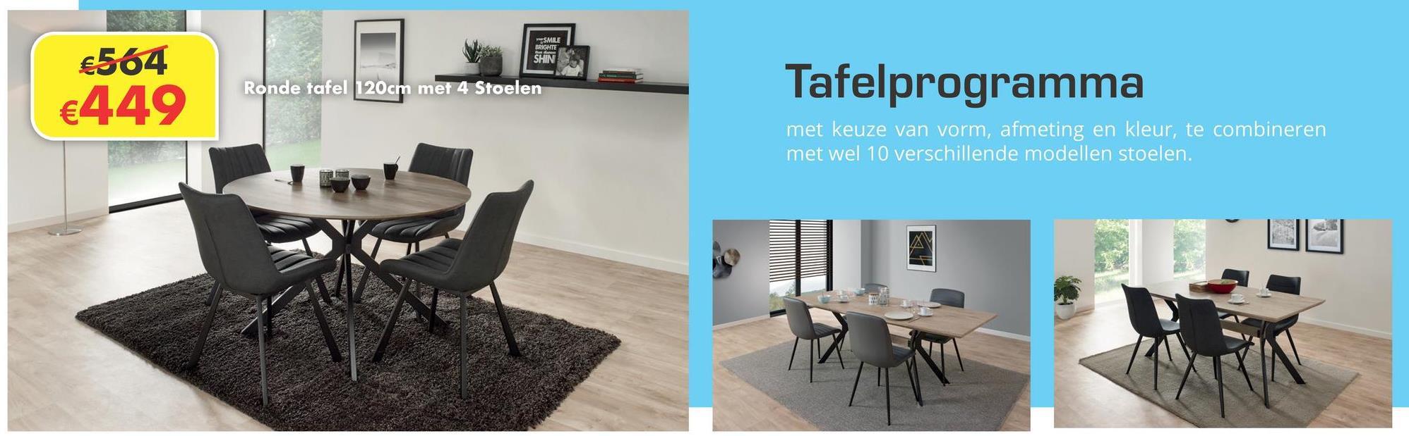 SMILE BRIGHTE SHIN €564 €449 Ronde tafel 120cm met 4 Stoelen Tafelprogramma met keuze van vorm, afmeting en kleur, te combineren met wel 10 verschillende modellen stoelen. X