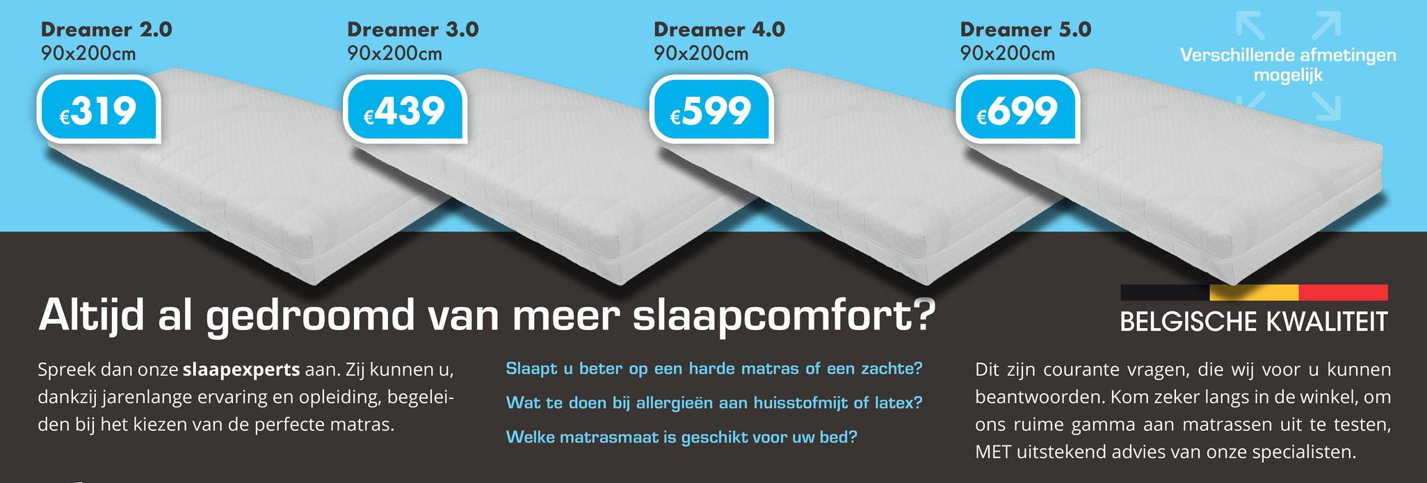 Dreamer 2.0 90x200cm Dreamer 3.0 90x200cm Dreamer 4.0 90x200cm Dreamer 5.0 90x200cm Verschillende afmetingen mogelijk €319 €439 €599 €699 Altijd al gedroomd van meer slaapcomfort? BELGIS HE KWALITEIT Spreek dan onze slaapexperts aan. Zij kunnen u, dankzij jarenlange ervaring en opleiding, begelei- den bij het kiezen van de perfecte matras. Slaapt u beter op een harde matras of een zachte? Wat te doen bij allergieën aan huisstofmijt of latex? Welke matrasmaat is geschikt voor uw bed? Dit zijn courante vragen, die wij voor u kunnen beantwoorden. Kom zeker langs in de winkel, om ons ruime gamma aan matrassen uit te testen, MET uitstekend advies van onze specialisten.