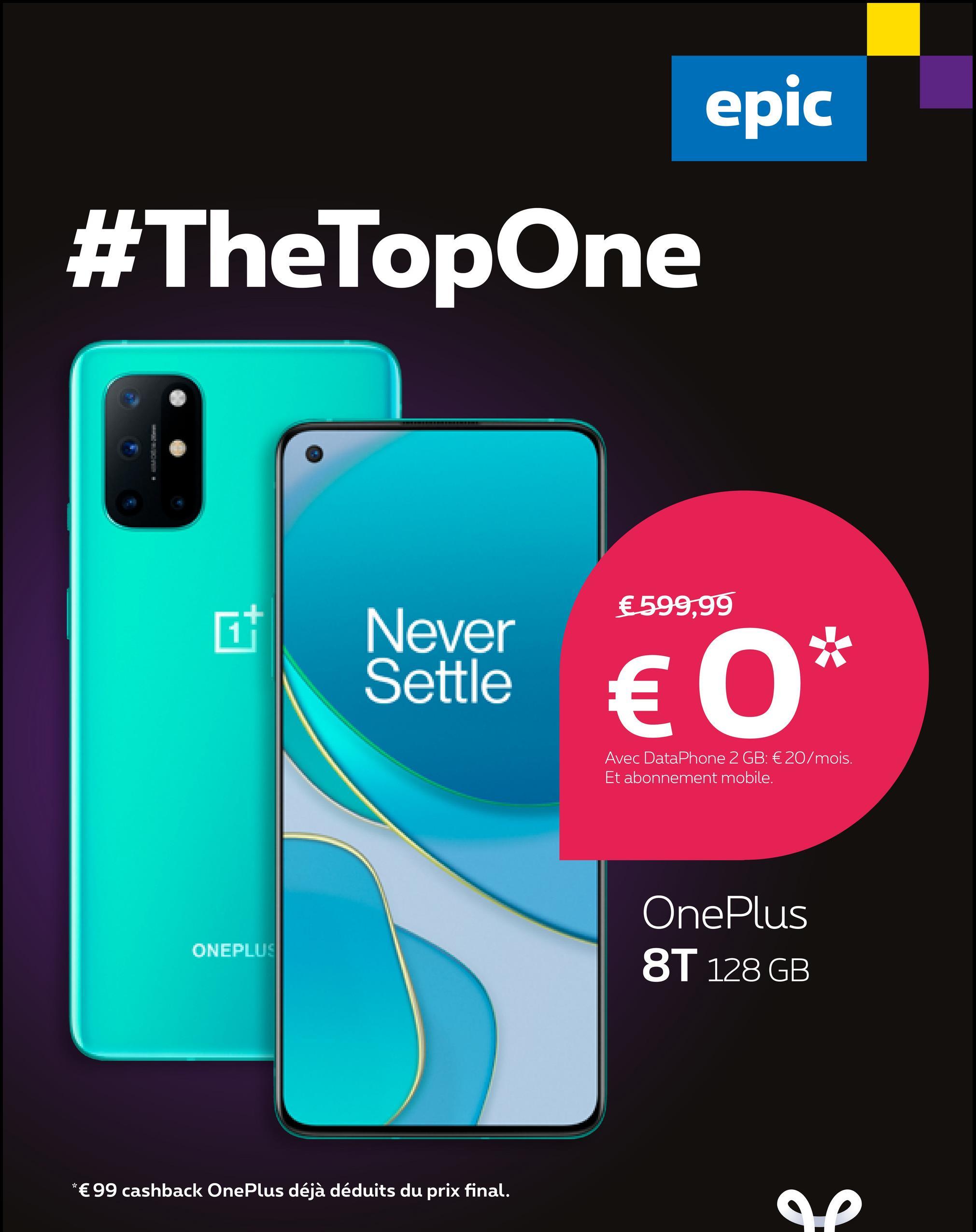 epic #TheTop One €599,99 Never Settle € 0* Avec DataPhone 2 GB: € 20/mois. Et abonnement mobile. OnePlus 8T 128 GB ONEPLUS *€ 99 cashback OnePlus déjà déduits du prix final. AP