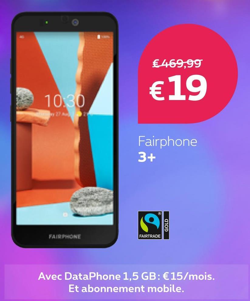 € 469,99 €19 10:30 Fairphone 3+ GOLD FAIRTRADE Avec DataPhone 1,5 GB: €15/mois. Et abonnement mobile.