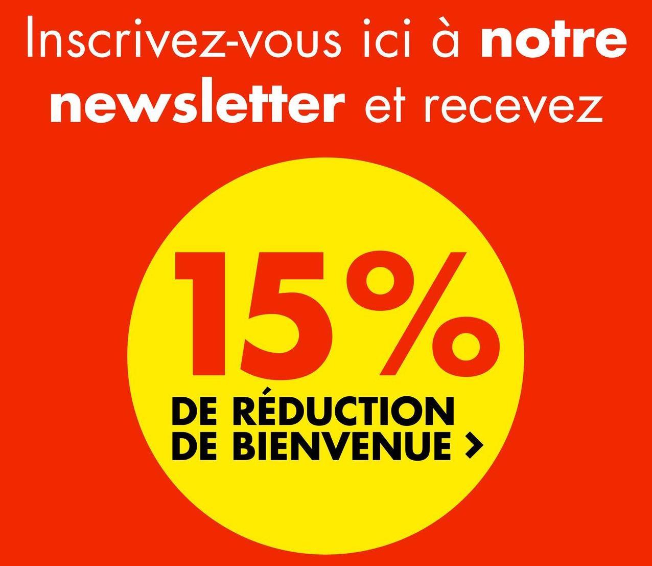Inscrivez-vous ici à notre newsletter et recevez 15% DE RÉDUCTION DE BIENVENUE >