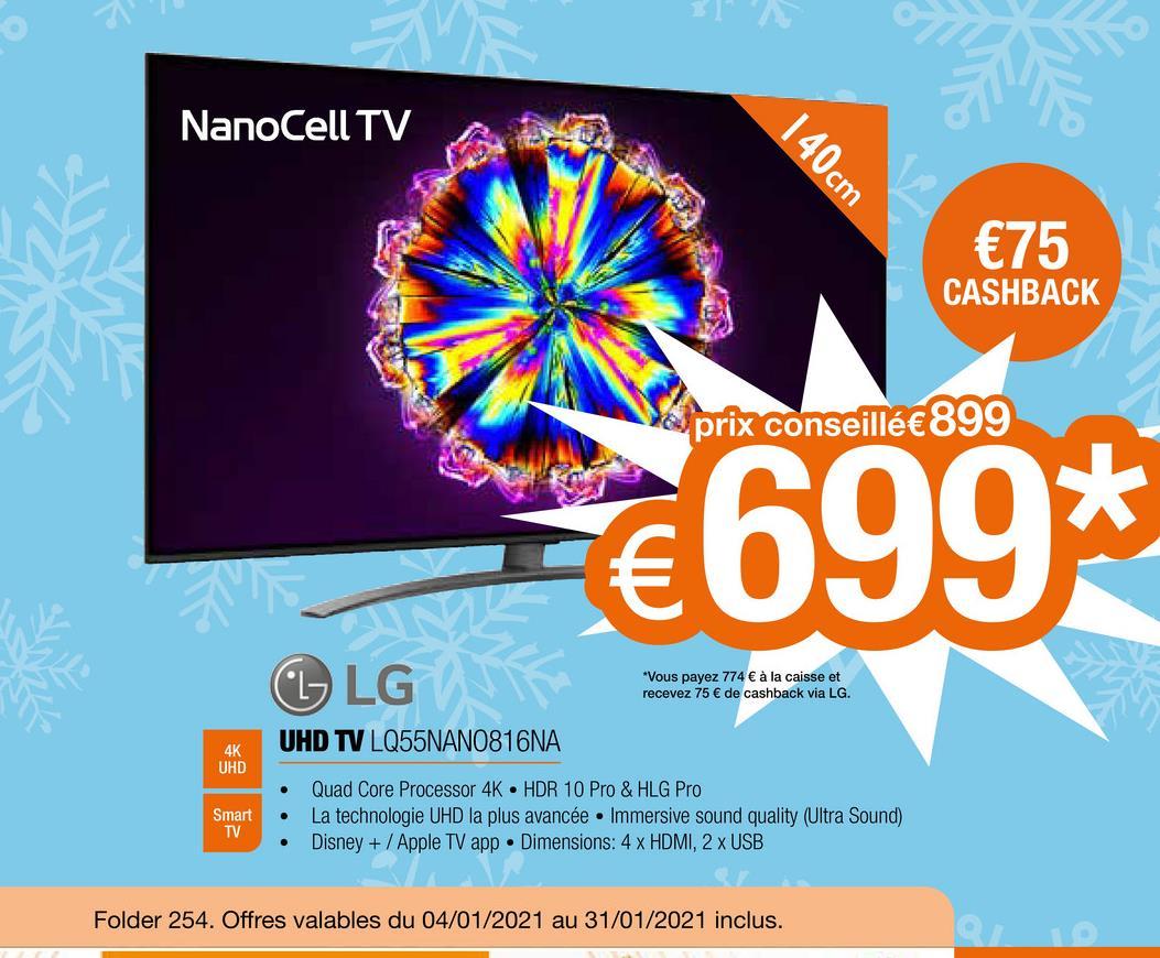 NanoCell TV 140cm €75 CASHBACK de prix conseillé€899 €699* CL LG *Vous payez 774 € à la caisse et recevez 75 € de cashback via LG. UHD TV LQ55NANO816NA 4K UHD Smart TV Quad Core Processor 4K HDR 10 Pro & HLG Pro La technologie UHD la plus avancée . Immersive sound quality (Ultra Sound) Disney + / Apple TV app . Dimensions: 4 x HDMI, 2 x USB Folder 254. Offres valables du 04/01/2021 au 31/01/2021 inclus.