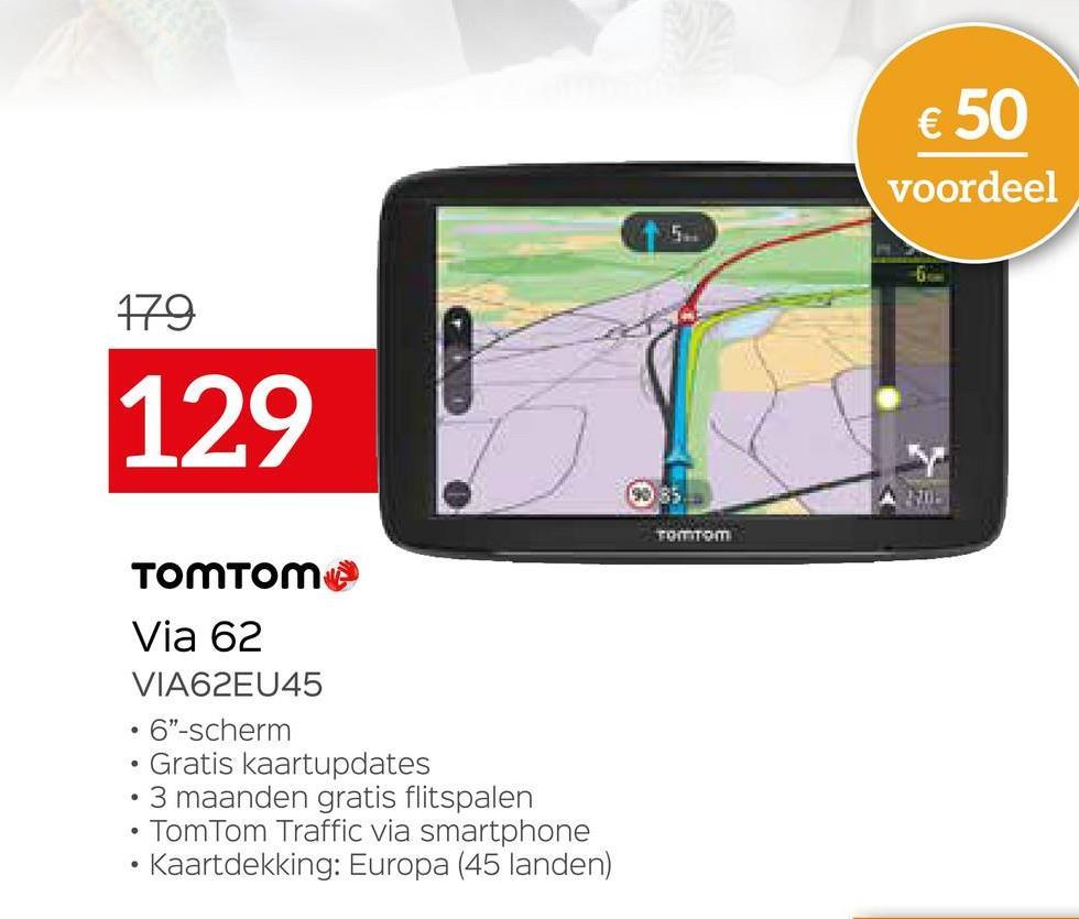 """€ 50 voordeel 179 129 2012 TOMTOM TOMTOM Via 62 VIA62EU45 • 6""""-scherm Gratis kaartupdates 3 maanden gratis flitspalen TomTom Traffic via smartphone • Kaartdekking: Europa (45 landen) ."""