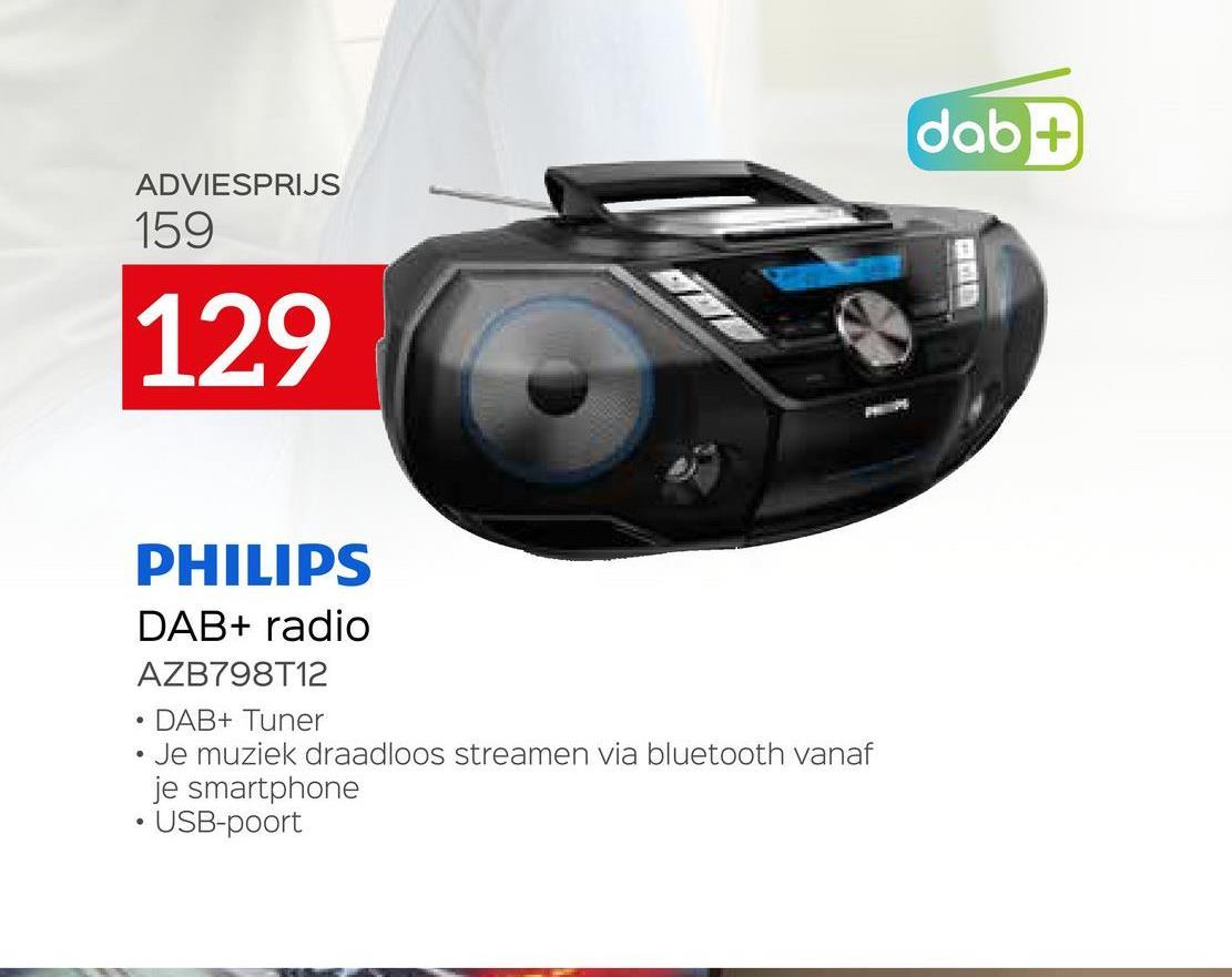 dab+ ADVIESPRIJS 159 129 PHILIPS DAB+ radio AZB798T12 DAB+ Tuner Je muziek draadloos streamen via bluetooth vanaf je smartphone • USB-poort .