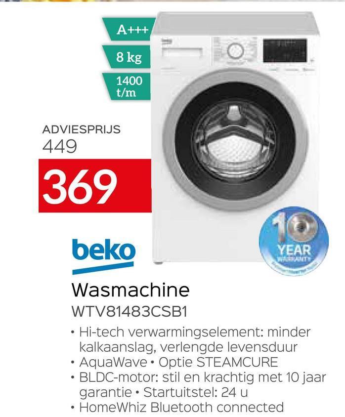 A+++ 8 kg 1400 t/m ADVIESPRIJS 449 369 16 beko YEAR Wasmachine WTV81483CSB1 • Hi-tech verwarmingselement: minder kalkaanslag, verlengde levensduur • AquaWave • Optie STEAMCURE • BLDC-motor: stil en krachtig met 10 jaar garantie • Startuitstel: 24 u HomeWhiz Bluetooth connected